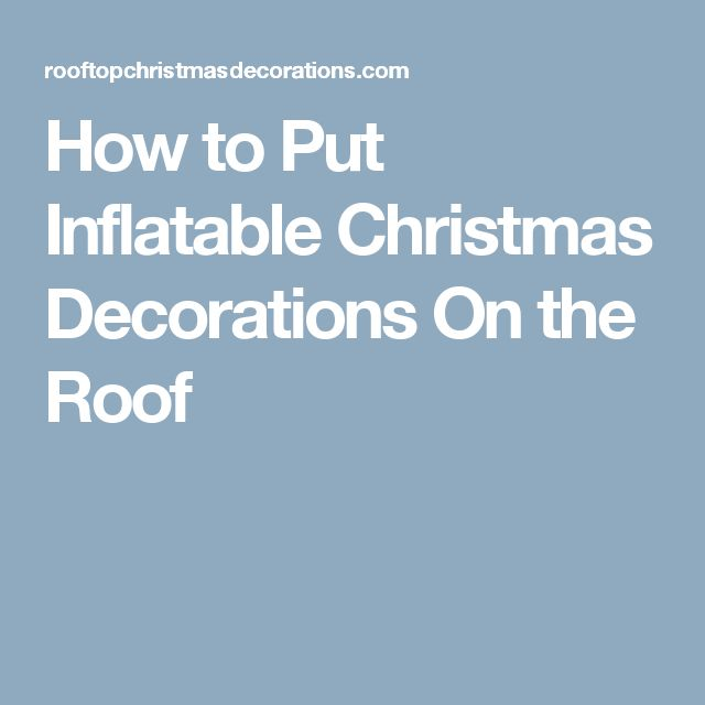 How to Put Inflatable Christmas Decorations On the Roof