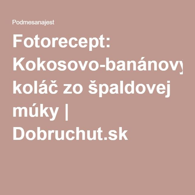 Fotorecept: Kokosovo-banánový koláč zo špaldovej múky | Dobruchut.sk