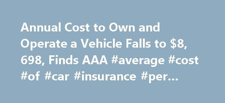 Annual Cost to Own and Operate a Vehicle Falls to $8, 698, Finds AAA #average #cost #of #car #insurance #per #month http://nebraska.remmont.com/annual-cost-to-own-and-operate-a-vehicle-falls-to-8-698-finds-aaa-average-cost-of-car-insurance-per-month/  # Annual Cost to Own and Operate a Vehicle Falls to $8,698, Finds AAA ORLANDO, Fla. (April 28, 2015) – Due to declines in gas prices and finance charges, the annual cost to own and operate a vehicle has fallen to $8,698, a nearly 2 percent drop…