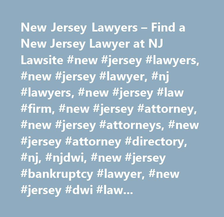 New Jersey Lawyers – Find a New Jersey Lawyer at NJ Lawsite #new #jersey #lawyers, #new #jersey #lawyer, #nj #lawyers, #new #jersey #law #firm, #new #jersey #attorney, #new #jersey #attorneys, #new #jersey #attorney #directory, #nj, #njdwi, #new #jersey #bankruptcy #lawyer, #new #jersey #dwi #lawyer, #new #jersey #criminal #lawyer, #new #jersey #divorce #lawyer, #new #jersey #workers #compensation #lawyer, #new #jersey #family #lawyers, #new #jersey #lawsite, #law #firm #seo, #law #firm…