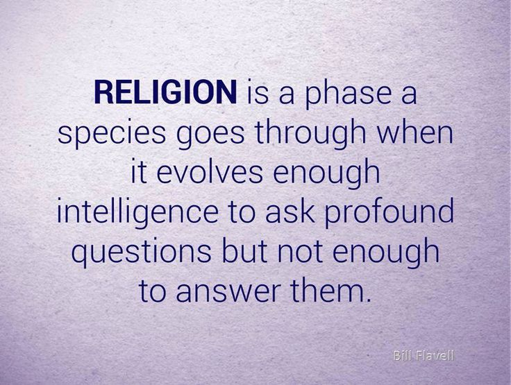 Religion is a phase a species goes through when it evolves enough intelligence to ask profound questions but not enough to answer them.