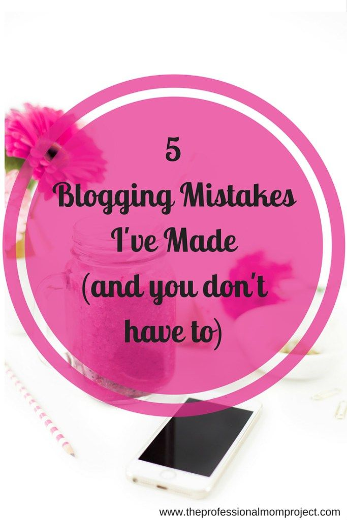 5 Blogging Mistakes I've Made (and you don't have to) from www.theprofessionalmomproject.com