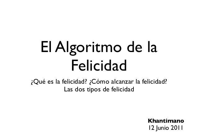 ... El algoritmo de la felicidad. ¿Qué es la felicidad?. ¿Cómo alcanzar la felicidad?. Los dos tipos de felicidad.