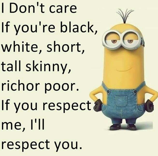 ♥ I don't care if you're black, white, short, tall, skinny, richer or poor. If you respect me, I'll respect You ♥