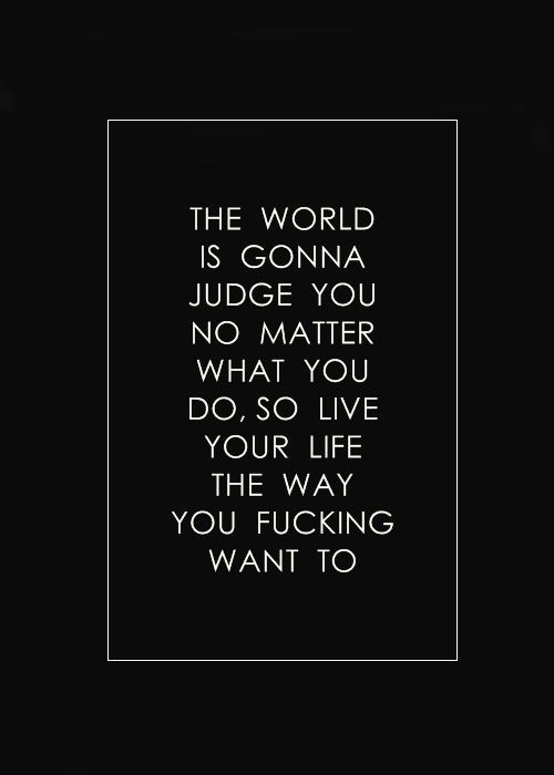 live your life #Do what you think is right & what makes you happy... Cause for others what you do is never Right!! SO DON'T GIVE A S***!!!