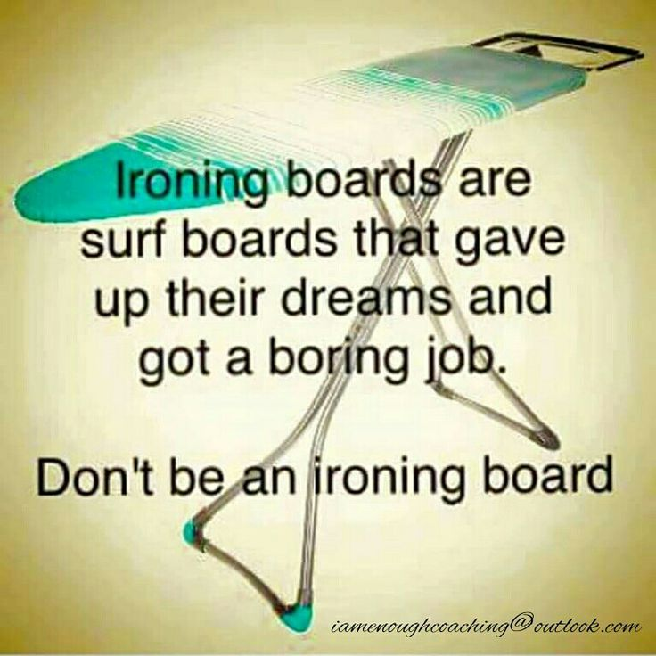 Never give up on your dreams or goals..... The world is full of ironing boards, but there are only a few surf boards.  Ask yourself.... Do I really want to be an ironing board? Is that really going to make me happy? Or would I rather be a sleek surf board cutting through the big waves of life?