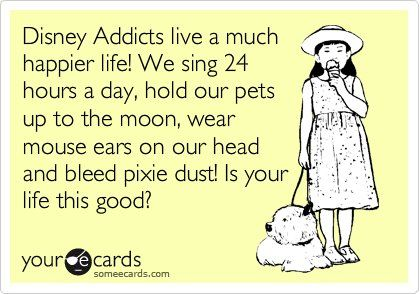 Disney Addicts live a much happier life! We sing 24 hours a day, hold our pets up to the moon, wear mouse ears on our head, and bleed pixie ust. Is your life this good? #ecards: Happiest Place, Disney Magic, Disney 3, Truth, Disney Obsession, Things Disney, Disney Life