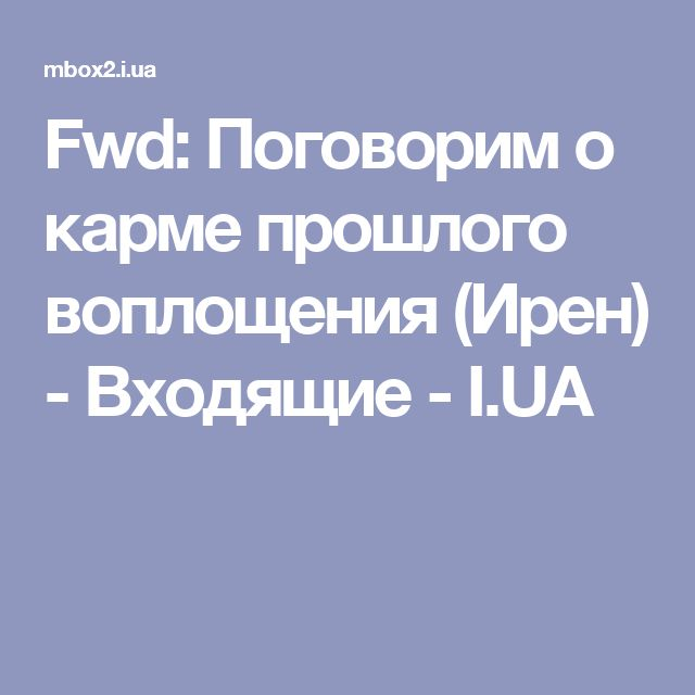 Fwd: Поговорим о карме прошлого воплощения (Ирен) - Входящие - I.UA