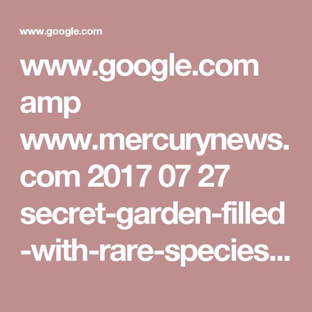 www.google.com amp www.mercurynews.com 2017 07 27 secret-garden-filled-with-rare-species-open-after-century amp