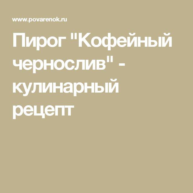 """Пирог """"Кофейный чернослив"""" - кулинарный рецепт"""