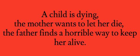 A child is dying, the mother wants to let her die, the father finds a horrible way to keep her alive