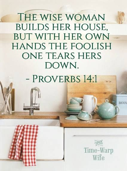 """The wise woman builds her house, but with her own hands the foolish woman tears hers down."" Proverbs 14:1"