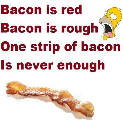 Bacon is red, Bacon is rough, one strip of Bacon is never enough!
