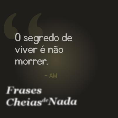 """""""O segredo de viver é não morrer."""", por AM"""