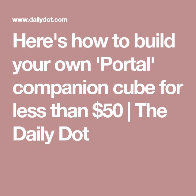 Here's how to build your own 'Portal' companion cube for less than $50 | The Daily Dot