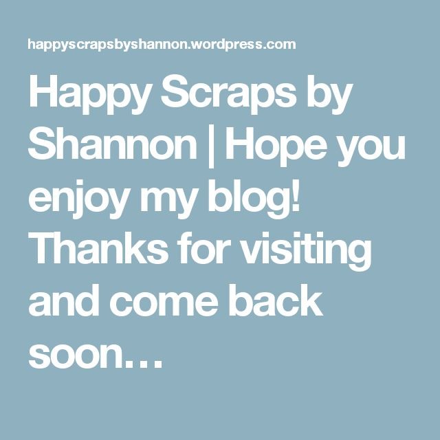Happy Scraps by Shannon | Hope you enjoy my blog!  Thanks for visiting and come back soon…