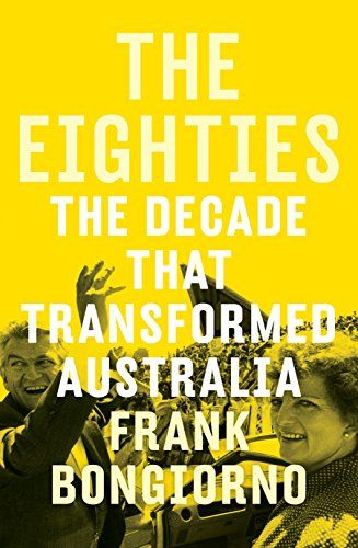The Eighties: The Decade that Transformed Australia by Frank Bongiorno