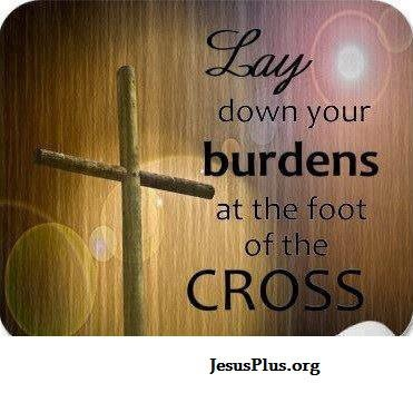Lay Down Your Burdens At The Foot Of The Cross Then Get