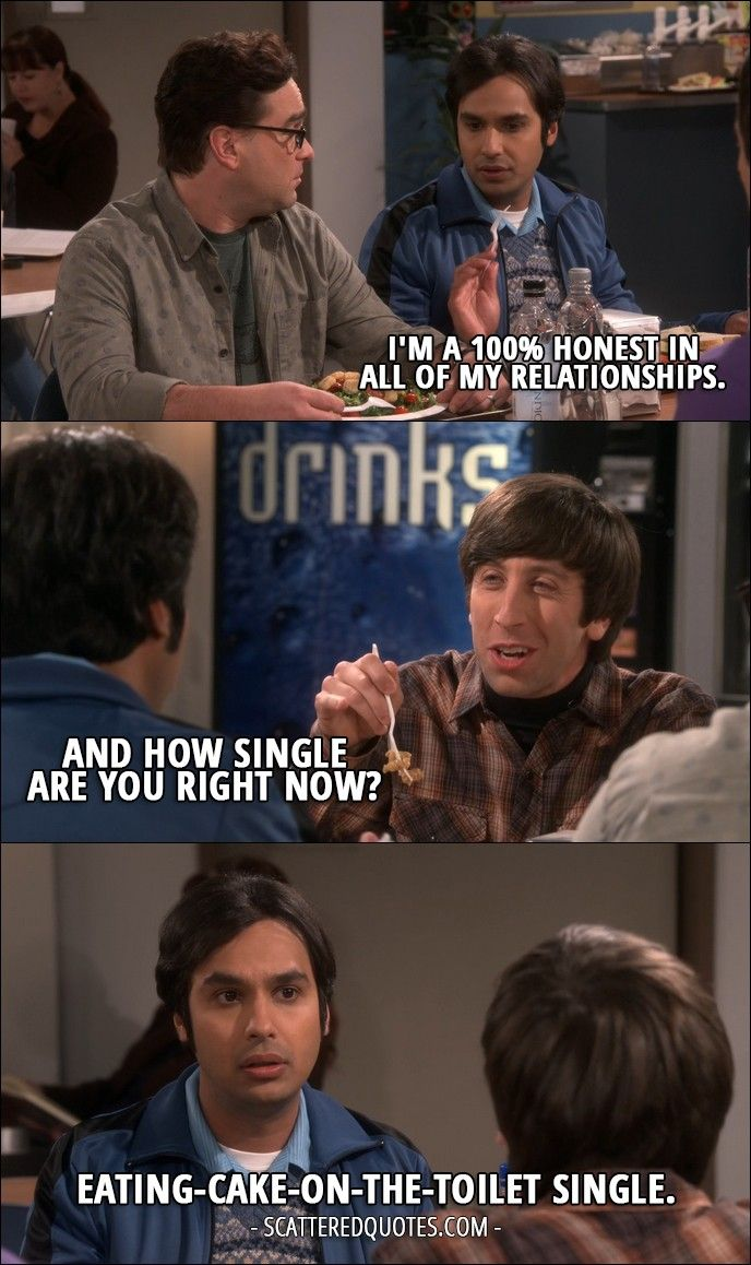Quote from The Big Bang Theory 10x07 │ Rajesh Koothrappali: I'm a 100% honest in all of my relationships. Howard Wolowitz: And how single are you right now? Rajesh Koothrappali: Eating-cake-on-the-toilet single.