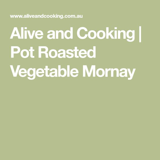 Alive and Cooking | Pot Roasted Vegetable Mornay