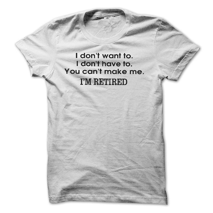 Im RETIRED! FUNNY Humor tshirtI dont want to. I dont have to. You cant Make Me. Im RETIREDretired, leave, alone, bored, tired, man, woman, funny, humor, t-shirt