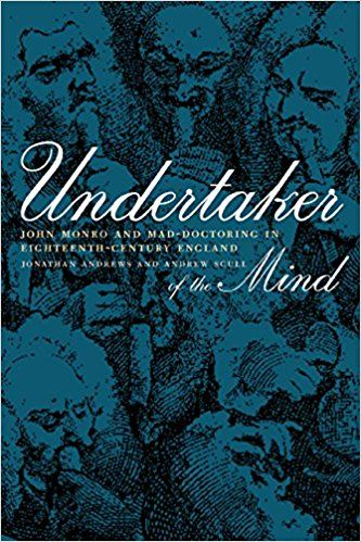 Undertaker of the Mind: John Monro and Mad-Doctoring in Eighteenth-Century England (Medicine and Society): Jonathan Andrews, Andrew Scull: 9780520231511: Amazon.com: Books  I bought this but I have yet to read it