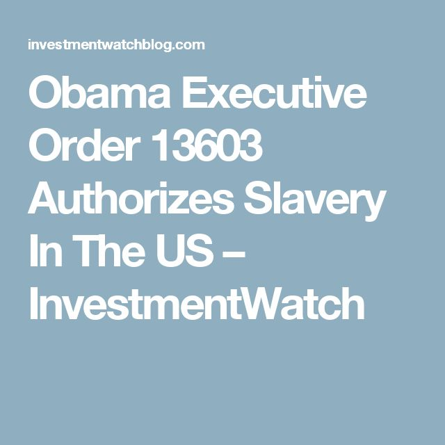 Obama Executive Order 13603 Authorizes Slavery In The US – InvestmentWatch