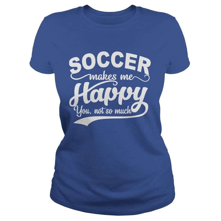 SOCCER MAKES ME HAPPY YOU NOT SO MUCH t shirts and hoodies