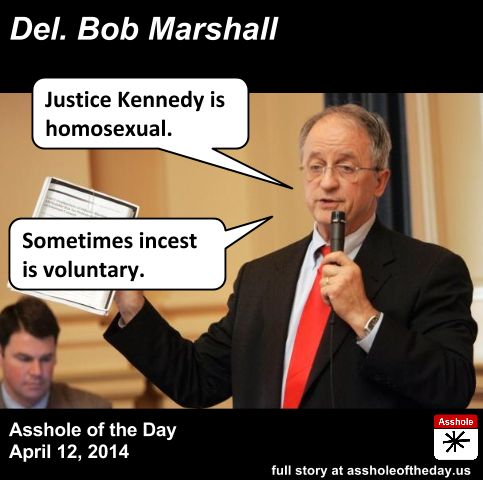 Bob Marshall, Asshole of the Day for April 12, 2014 by TeaPartyCat (Follow @TeaPartyCat) You may recall the Virginia abortion bill that almost became law in 2012 before it became so toxic that Gov. Bob McDonnell asked that it be watered down or pulled. It was the one requiring women get transvaginal ultrasounds, and many people objected to the idea forcing a long wand into women that they didn't want. Well, Delegate Bob Marshall was behind that bill. But that's not an outlier for his record…