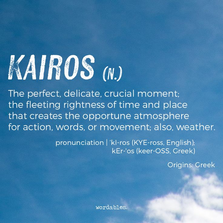 Kairos (n) the perfect, delicate, crucial moment; the fleeting rightness of time and place that creates the opportune atmosphere for action, words or movement