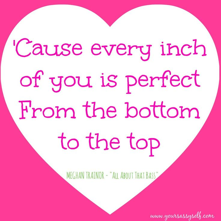 Cause every inch of you is perfect from the bottom to the top ...