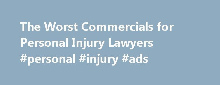 The Worst Commercials for Personal Injury Lawyers #personal #injury #ads http://san-antonio.remmont.com/the-worst-commercials-for-personal-injury-lawyers-personal-injury-ads/  # The Worst Commercials for Personal Injury Lawyers July 1, 2010 by Steven Gursten Today, I ll be departing from my usual posts on tips for lawyers involving car accidents or Michigan s No-Fault law. A friend recently e-mailed me a link to the Web s Worst Lawyer Commercials . I have to admit, I was laughing out loud at…