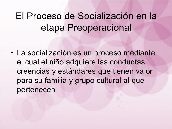 El Proceso de Socialización en la etapa Preoperacional La socialización es un proceso mediante el cual el niño adq...