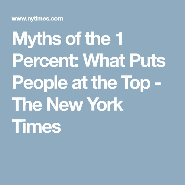 Myths of the 1 Percent: What Puts People at the Top - The New York Times