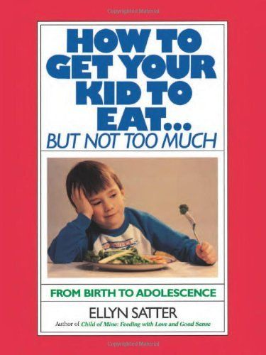 How to Get Your Kid to Eat: But Not Too Much by Ellyn Satter. $11.53. Author: Ellyn Satter. Publication: September 1, 1987. Publisher: Bull Publishing Company; 1 edition (September 1, 1987)