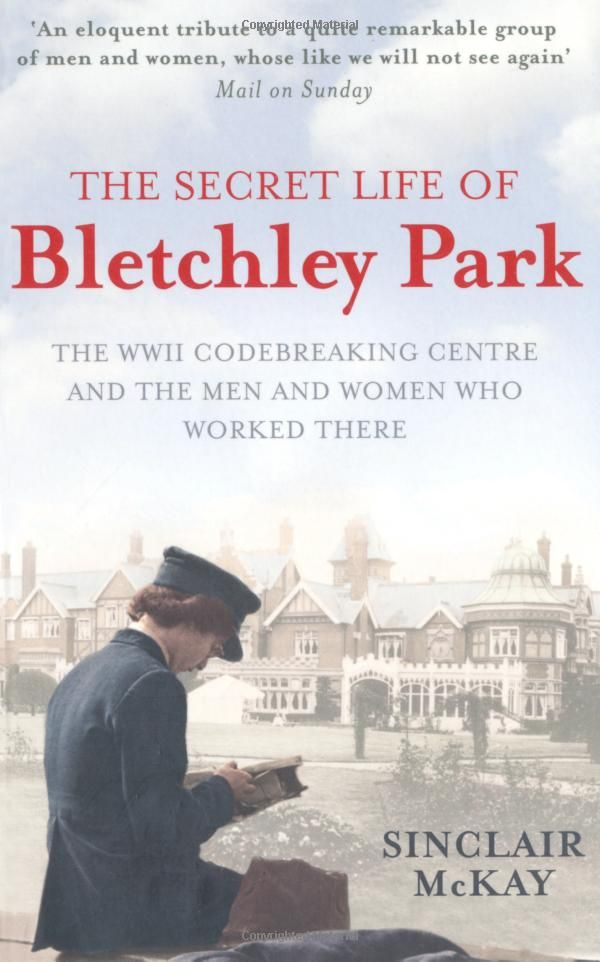 The Secret Life of Bletchley Park: The History of the Wartime Codebreaking Centre by the Men and Women Who Were There: Amazon.co.uk: Sinclair McKay: 9781845136338: Books