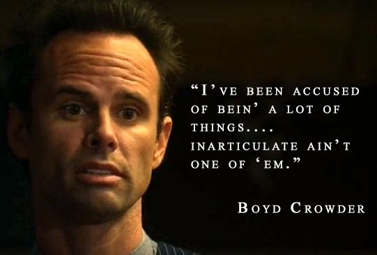 """I've been accused of bein' a lot of things... Inarticulate ain't one of 'em."" ~ Boyd Crowder"