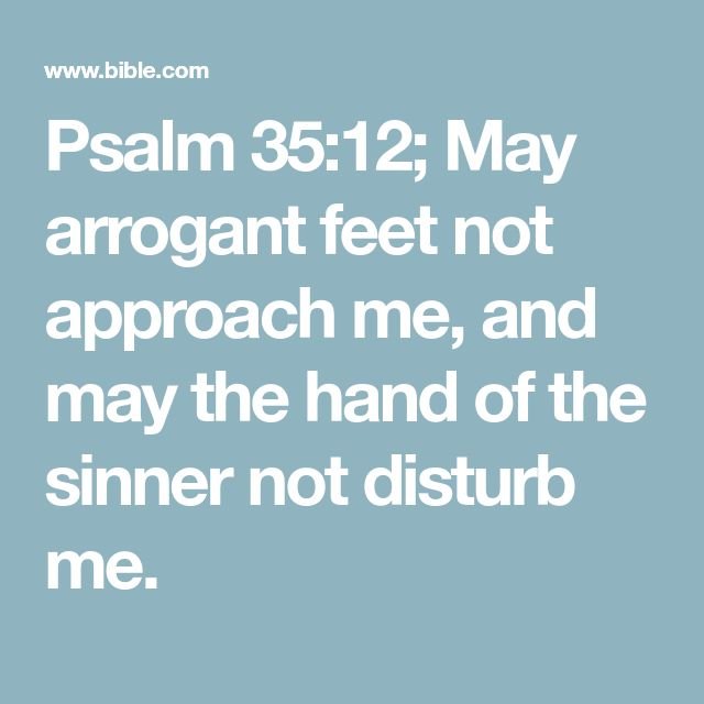 Psalm 35:12; May arrogant feet not approach me, and may the hand of the sinner not disturb me.