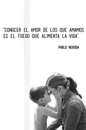 """""""Knowing the love of the ones we love is the fire that feeds life"""" - Pablo Neruda"""