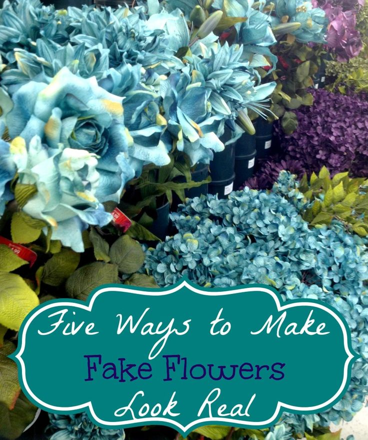 Five Ways to Make Fake Flowers Look Real