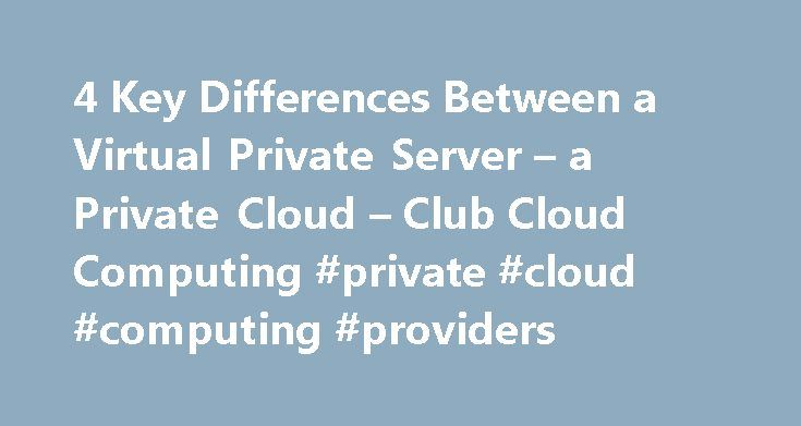 4 Key Differences Between a Virtual Private Server – a Private Cloud – Club Cloud Computing #private #cloud #computing #providers http://vps.nef2.com/4-key-differences-between-a-virtual-private-server-a-private-cloud-club-cloud-computing-private-cloud-computing-providers/  # 4 Key Differences Between a Virtual Private Server a Private Cloud Here is another post from one of our guest editors. Some companies think virtual private servers and private clouds are the same thing, but these terms…