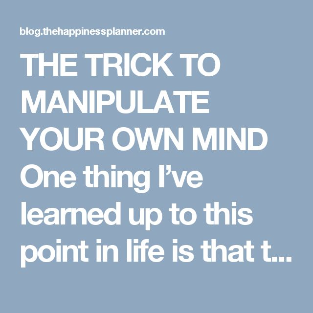 THE TRICK TO MANIPULATE YOUR OWN MIND One thing I've learned up to this point in life is that the mind has a memory. And it's damn smart