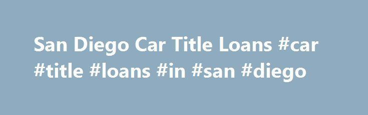 San Diego Car Title Loans #car #title #loans #in #san #diego http://credit-loan.nef2.com/san-diego-car-title-loans-car-title-loans-in-san-diego/  # San Diego Car Title Loans Stay classy with a car title loan in San Diego. Applying on the side gets you a free online title loan quote so you know just how much money you could be getting from your title loan. Title loans, or pink slip loans in CA. are great because: You don't need any credit to get them. Bad credit, no credit, bankruptcy is OK…