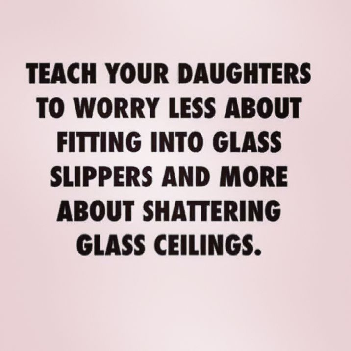 """Teach your daughters to worry less about fitting into glass slippers and more about shattering glass ceilings."" Feminist quotes"