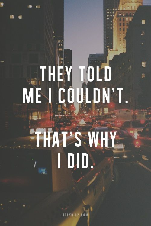 Very much me...as soon as someone implies I can't do something I suddenly have so much more faith in myself being able to prove then wrong!