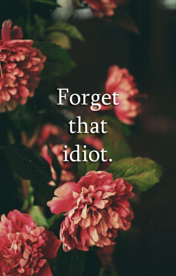 Idiots are meant to be forgotten