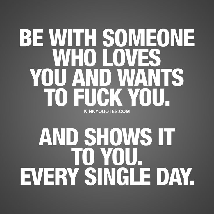 """Be with someone who loves you and wants to fuck you. And shows it to you. Every single day."" The BEST and most NAUGHTY relationship quotes for you!"