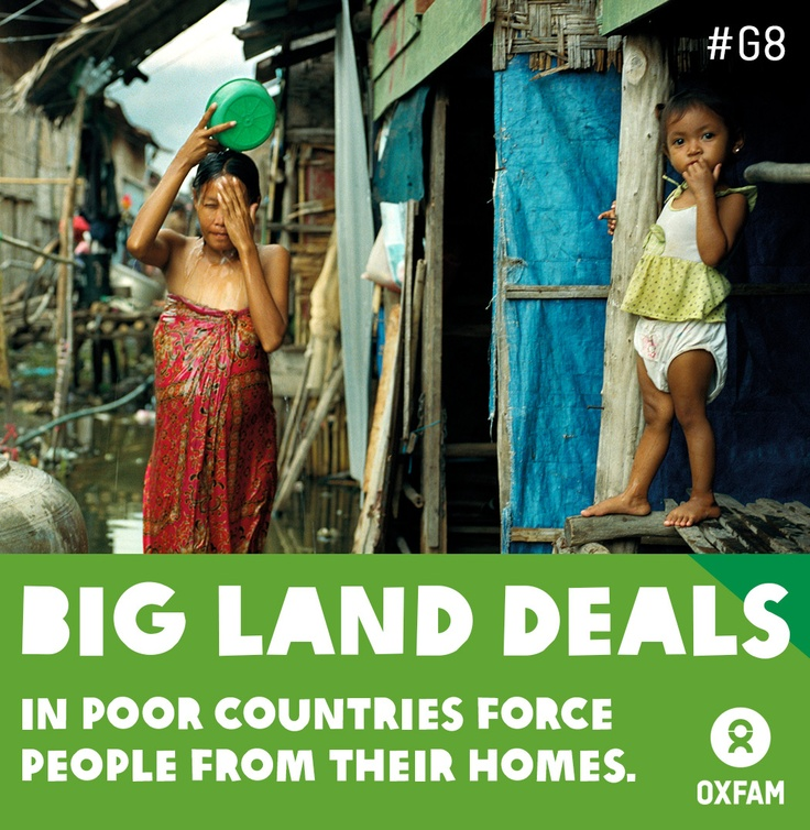 Big land deals in poor countries are leaving people homeless and hungry. Families are being unfairly evicted from their land and left with no way to grow food or earn a living.   G8 leaders including David Cameron & Nick Clegg for the UK, and Barack Obama for the USA have the power to stop land grabs, end hunger and save lives. There are big opportunities for the G8 to take action to increase the transparency and accountability of big land deals.