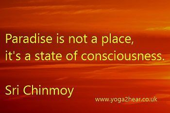 Paradise is not a place, it's a state of consciousness.  Sri Chinmoy