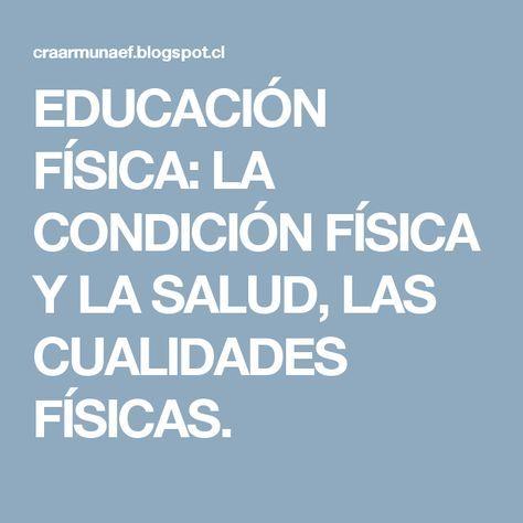 EDUCACIÓN FÍSICA: LA CONDICIÓN FÍSICA Y LA SALUD, LAS CUALIDADES FÍSICAS.